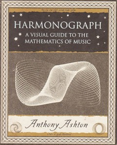 """ Harmonograph A Visual Guide to the Mathematics of Music"" by Anthony Ashton, Wooden Books publication 2001"